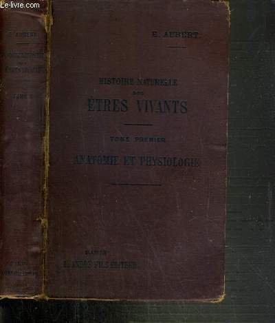 HISTOIRE NATURELLE DES ETRES VIVANTS - TOME 1. ANATOMIE ET PHYSIOLOGIE - TOME 1. ANATOMIE ET PHYSIOLOGIE ANIMALES ET VEGETALES - CONFORME AUX PROGRAMMES DU CERTIFICAT D'ETUDES PHYSIQUES, CHIMIQUES ET NATURELLES... par AUBERT E.