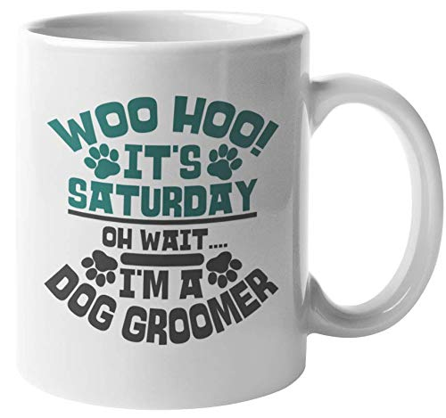 Woo Hoo It's Saturday. Oh, Wait I'm A Dog Groomer. Funny Pet Care & Grooming Themed Coffee & Tea Gift Mug For Puppy Lover, Veterinarian, Vet Assistant, Pup Groomers, And Animal Lovers (11oz)