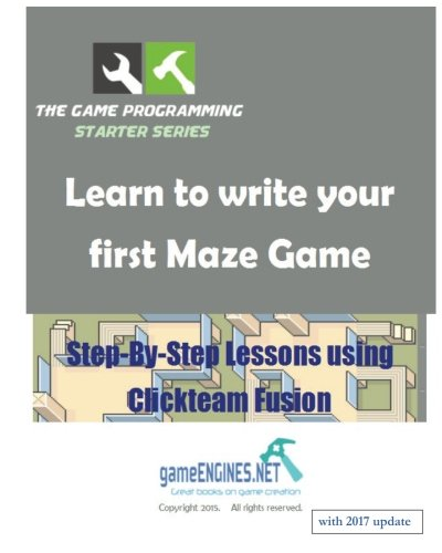 The Game Programming Starter Series: Learn to write your first Maze Game: Step-By-Step Lessons using Clickteam Fusion