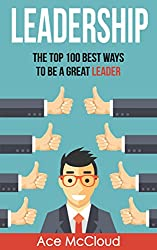 Leadership: The Top 100 Best Ways To Be A Great Leader (Strategies for the Development of Powerful Leadership and Management Skills  In & Out of The Workplace) (English Edition)