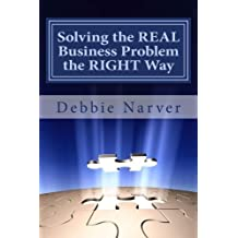 Solving the REAL Business Problem the RIGHT Way: A Step by Step Guide by Mrs. Debbie Marita Narver MBA (2014-06-18)