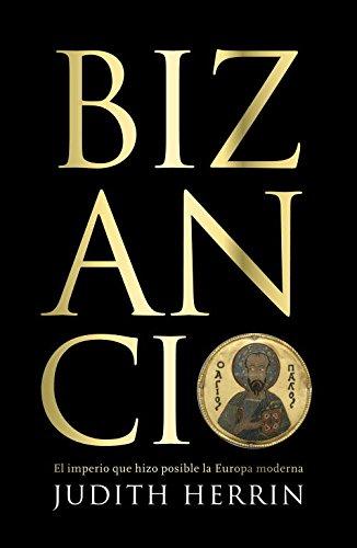 Bizancio: El imperio que hizo posible la Europa moderna (DEBATE)