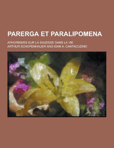 Parerga Et Paralipomena; Aphorismes Sur La Sagesse Dans La Vie