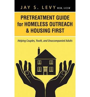 [(Pretreatment Guide for Homeless Outreach & Housing First: Helping Couples, Youth, and Unaccompanied Adults)] [Author: Jay S. Levy] published on (September, 2013)
