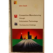 Competitive Manufacturing Through Information Technology: The Executive Challenge