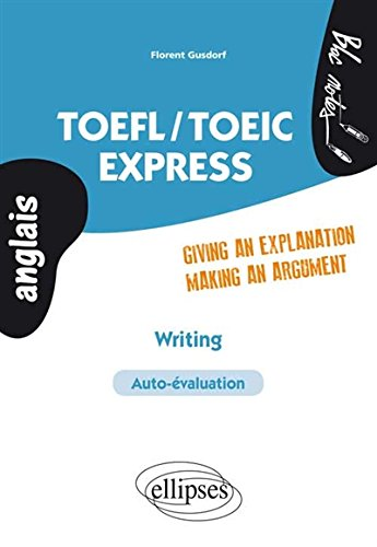 TOEFL / TOEIC Express Writing Giving An Explanation Making an Argument Auto-évaluation Anglais