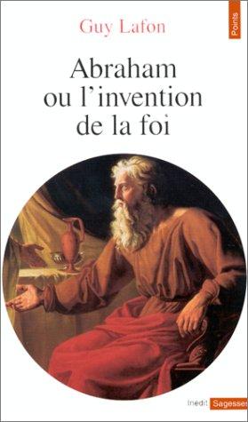 Abraham, ou, L'invention de la foi par Guy Lafon