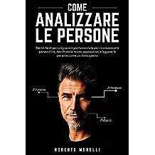 COME ANALIZZARE LE PERSONE: Tecniche di psicologia comportamentale per riconoscere le personalità, decifrare le micro-espressioni e leggere le persone come un libro aperto