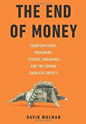 The End of Money: Counterfeiters, Preachers, Techies, Dreamers--and the Coming Cashless Society by David Wolman (2012-02-14)