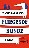 Fliegende Hunde: Roman von Wlada Kolosowa
