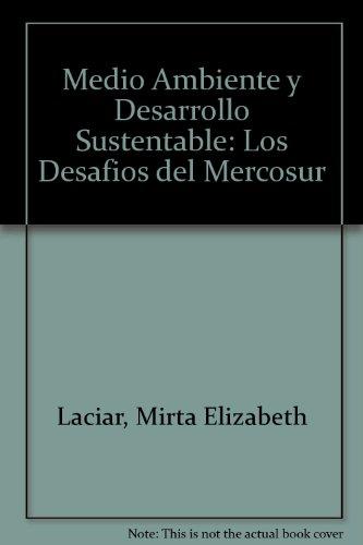 Medio ambiente y desarrollo sustentable: Los Desafios del Mercosur por Mirta Elizabeth Laciar