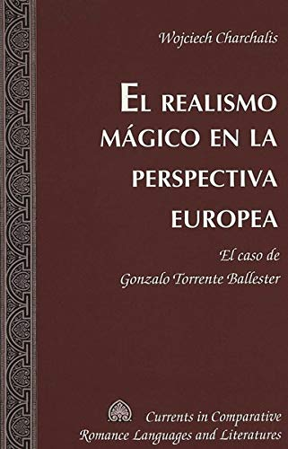 El realismo mágico en la perspectiva europea: El caso de Gonzalo Torrente Ballester (Currents in Comparative Romance Languages & Literatures) por Wojciech Charchalis