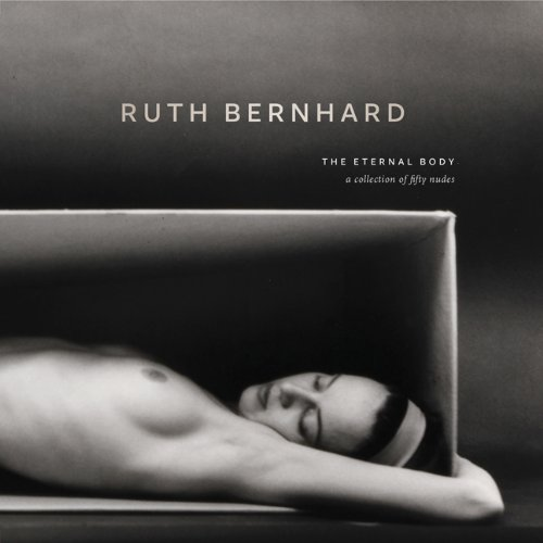 Ruth Bernhard:Eternal Body 2011