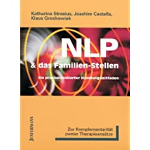 NLP und das Familien-Stellen: Zur Komplementarität zweier Therapieansätze. Ein praxisorientierter Handlungsleitfaden. Ein einzigartiges neues Therapie-Instrument aus NLP und Hellinger