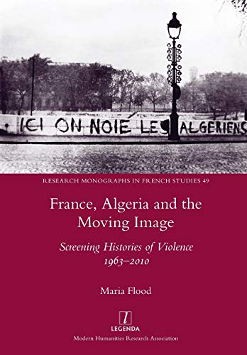 France, Algeria and the Moving Image: Screening Histories of Violence 1963-2010 (Research Monographs in French Studies)