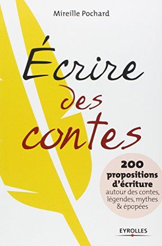 Ecrire des contes. 200 propositions d'écriture autour des contes, légendes, mythes & épopées.
