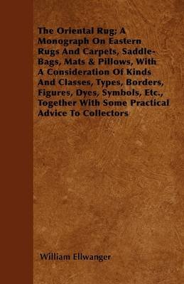 [The Oriental Rug; A Monograph On Eastern Rugs And Carpets, Saddle-Bags, Mats & Pillows, With A Consideration Of Kinds And Classes, Types, Borders, Figures, Dyes, Symbols, Etc., Together With Some Practical Advice To Collectors] (By: William Ellwanger) [published: May, 2011]