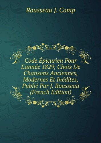 Code Épicurien Pour L'année 1829, Choix De Chansons Anciennes, Modernes Et Inédites, Publié Par J. Rousseau por Rousseau J. Comp