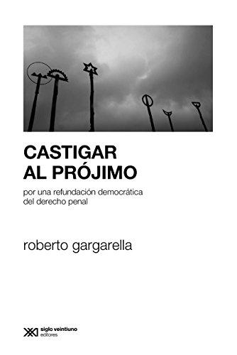 Castigar al prójimo: Por una refundación democrática del derecho penal (Sociología y Política) por Roberto Gargarella