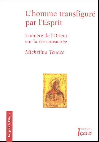 L'homme transfiguré dans l'Esprit : Lumières de l'Orient sur la vie consacrée par Micheline Tenace