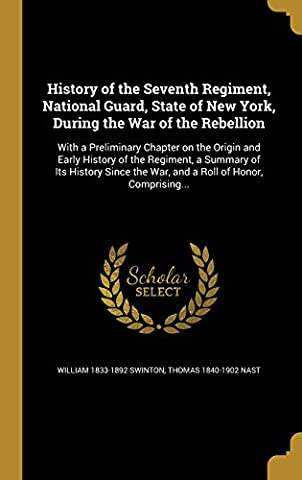 History of the Seventh Regiment, National Guard, State of New York, During the War of the Rebellion: With a Preliminary Chapter on the Origin and ... the War, and a Roll of Honor, Comprising...