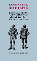 Essential Militaria: Facts, Legends, and Curiosities about Warfare Through the Ages