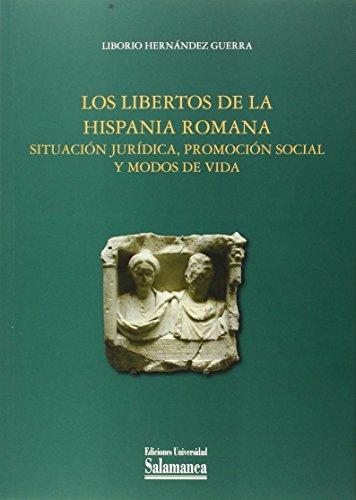 Los Libertos De La Hispania Romana. Situación Jurídica, Promoción Social Y Modos De Vida