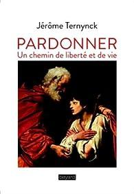 Pardonner: Un chemin de liberté et de vie par Jérôme Ternynck