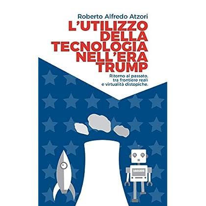 L'utilizzo Della Tecnologia Nell'era Trump: Ritorno Al Passato, Tra Frontiere Reali E Virtualità Distopiche.