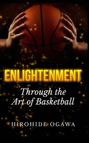 Enlightenment Through the Art of Basketball: How to Play Basketball Better & Winning by Beating Yourself by Hirohide Ogawa (2013-09-25)