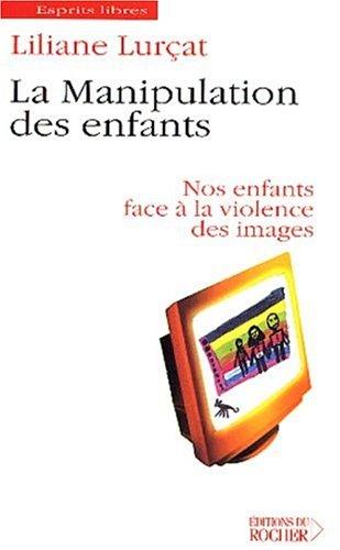 La Manipulation des enfants : Nos enfants face à la violence des images par Liliane Lurçat