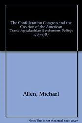 The Confederation Congress and the Creation of the American Trans-Appalachian Settlement Policy: 1783-1787