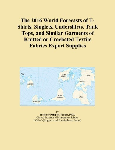 The 2016 World Forecasts of T-Shirts, Singlets, Undershirts, Tank Tops, and Similar Garments of Knitted or Crocheted Textile Fabrics Export Supplies