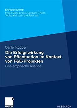 Die Erfolgswirkung von Effectuation im Kontext von F&E-Projekten: Eine empirische Analyse (Entrepreneurship)