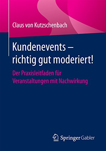 Kundenevents - richtig gut moderiert!: Der Praxisleitfaden für Veranstaltungen mit Nachwirkung
