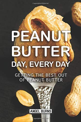Peanut Butter Day, Every Day: Getting the Best out of Peanut Butter -