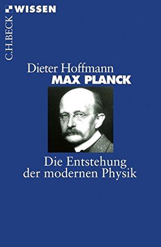 Max Planck: Die Entstehung der modernen Physik