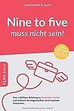 Nine to five muss nicht sein!: Eine unfehlbare Anleitung zu finanzieller Freiheit und sicherem Vermögensaufbau durch passives Einkommen