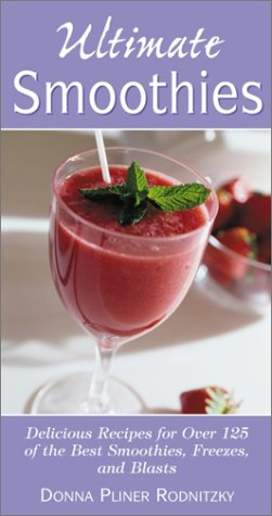 Ultimate Smoothies: Delicious Recipes for Over 125 of the Best Smoothies, Freezes, and Blasts -