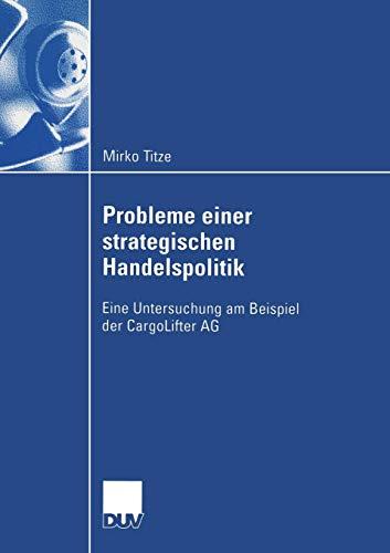 Probleme einer strategischen Handelspolitik: Eine Untersuchung am Beispiel der CargoLifter AG (Wirtschaftswissenschaften) (German Edition)