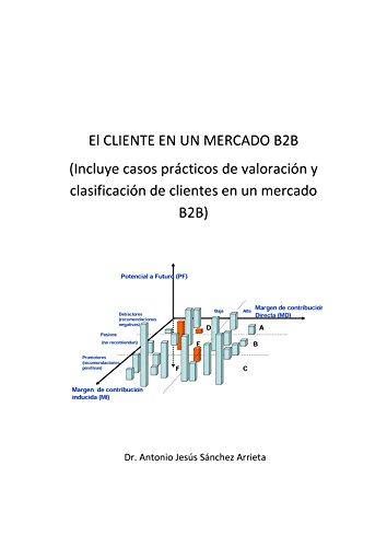 El CLIENTE EN UN MERCADO B2B: Incluye casos prácticos de valoración y clasificación de clientes en un mercado B2B por Antonio Jesús Sánchez Arrieta