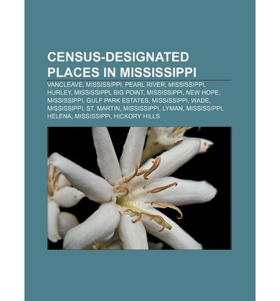 [ CENSUS-DESIGNATED PLACES IN MISSISSIPPI: VANCLEAVE, MISSISSIPPI, PEARL RIVER, MISSISSIPPI, HURLEY, MISSISSIPPI, BIG POINT, MISSISSIPPI ] Source Wikipedia (AUTHOR ) Aug-13-2011 Paperback
