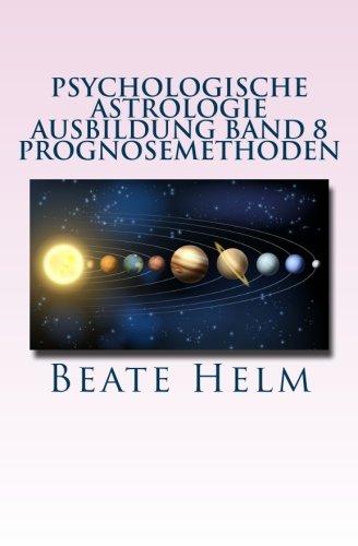 Psychologische Astrologie - Ausbildung Band 8 - Prognosemethoden: Die bewusst gestaltete Zukunft - Analyse und optimale Nutzung der Zeitqualität