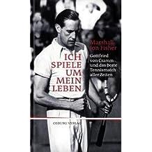 Ich spiele um mein Leben: Gottfried von Cramm und das beste Tennismatch aller Zeiten