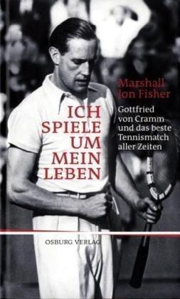 Ich spiele um mein Leben: Gottfried von Cramm und das beste Tennismatch aller Zeiten (Das Spiel Meines Lebens)