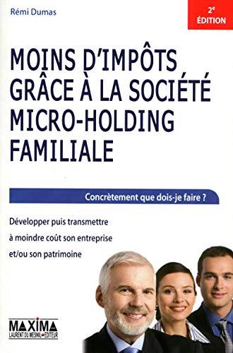 MOINS D'IMPOTS GRACE A LA SOCIETE MICRO-HOLDING FAMILIALE : DEVELOPPER PUIS TRANSMETTRE par Remi Dumas