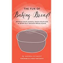 The Fun of Baking Bread! (PRINT REPLICA format - see below): Impress your Guests, Teach your Kids & Never Buy Bagged Bread Again (English Edition)