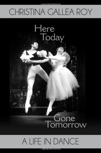 Here Today, Gone Tomorrow: A Life in Dance por Christina Gallea Roy