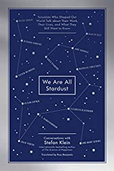 We Are All Stardust: Scientists Who Shaped Our World Talk about Their Work, Their Lives, and What They Still Want to Know by Stefan Klein (2015-11-03)