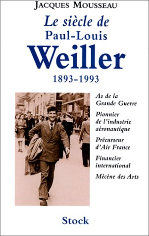 Le siècle de Paul-Louis Weiller: 1893-1993 : As de la Grande Guerre, pionnier de l'industrie aéronautique, précurseur d'Air France, financier international, Mécène des arts